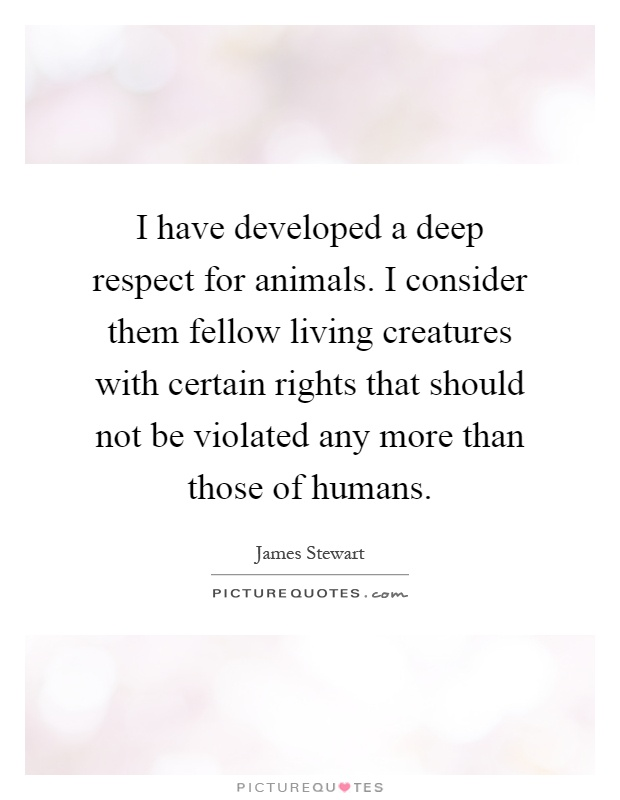 I have developed a deep respect for animals. I consider them fellow living creatures with certain rights that should not be violated any more than those of humans Picture Quote #1