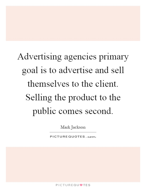 Advertising agencies primary goal is to advertise and sell themselves to the client. Selling the product to the public comes second Picture Quote #1