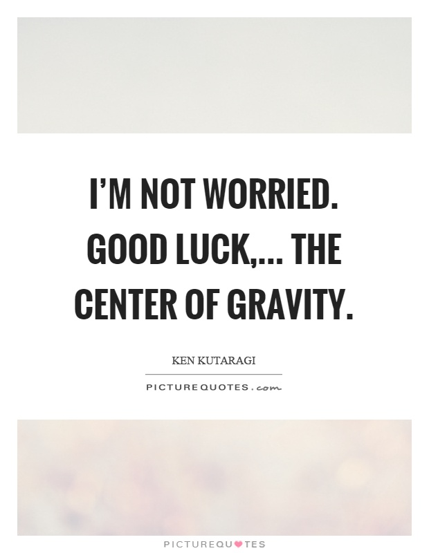 I'm not worried. Good luck,... the center of gravity Picture Quote #1