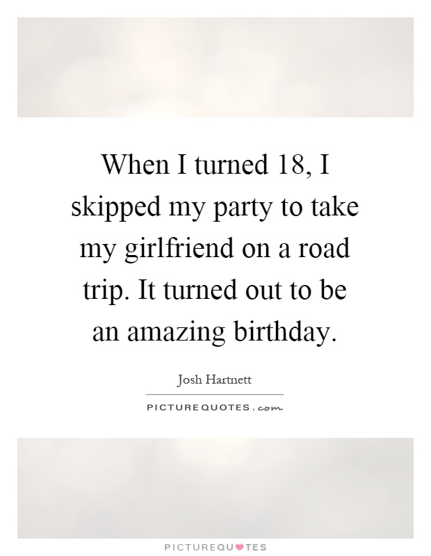 When I turned 18, I skipped my party to take my girlfriend on a road trip. It turned out to be an amazing birthday Picture Quote #1