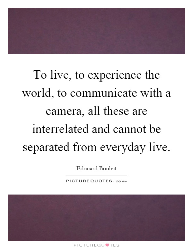 To live, to experience the world, to communicate with a camera, all these are interrelated and cannot be separated from everyday live Picture Quote #1