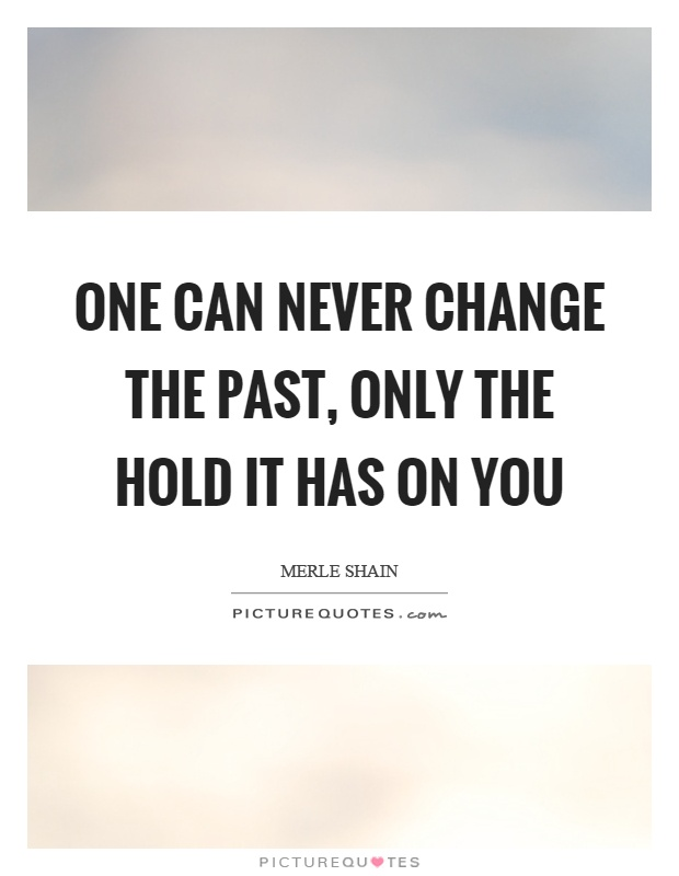 One can never change the past, only the hold it has on you Picture Quote #1