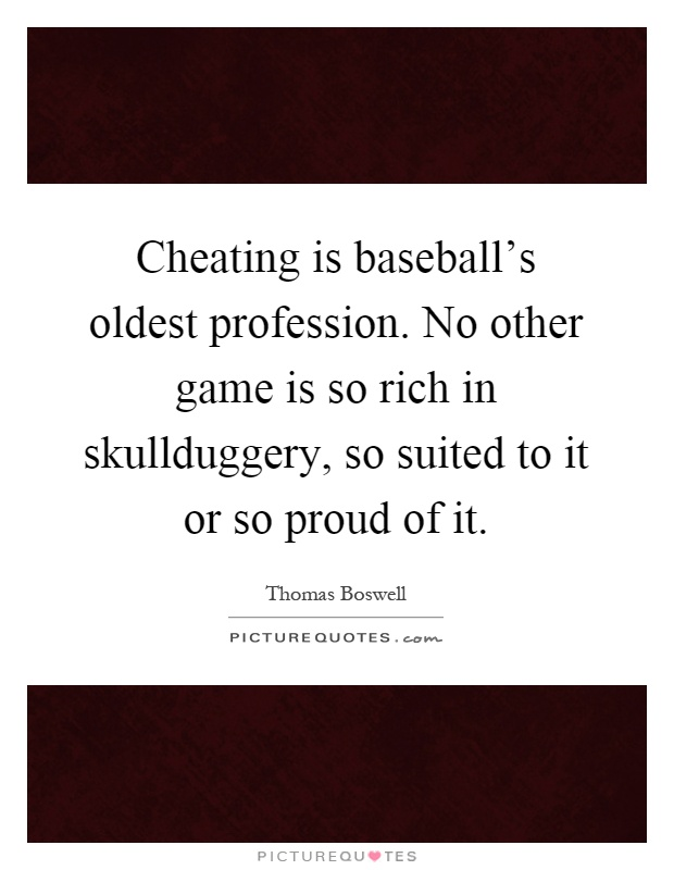 Cheating is baseball's oldest profession. No other game is so rich in skullduggery, so suited to it or so proud of it Picture Quote #1