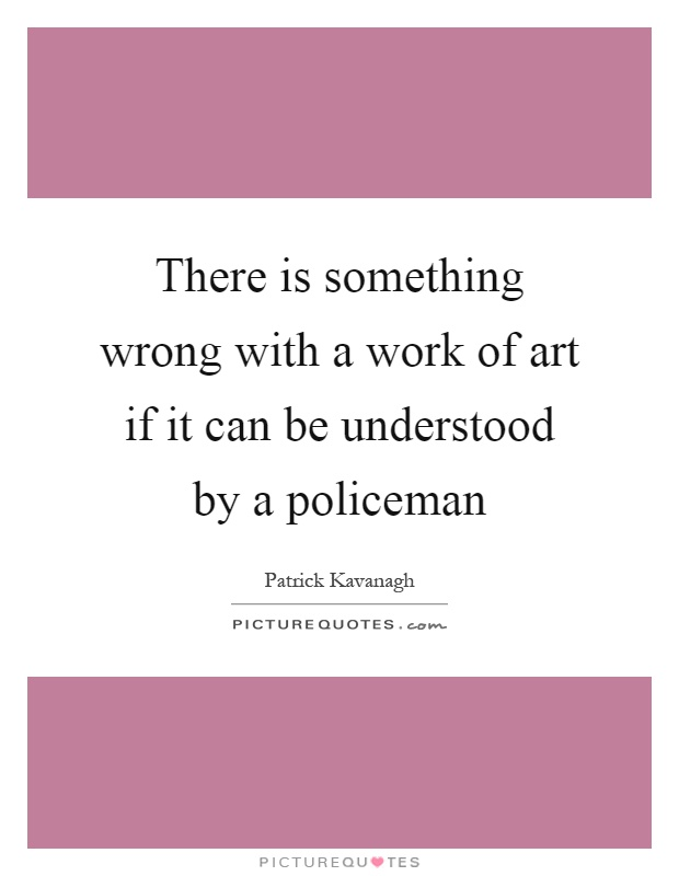 There is something wrong with a work of art if it can be understood by a policeman Picture Quote #1