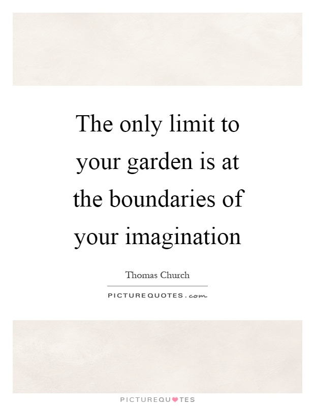 The only limit to your garden is at the boundaries of your imagination Picture Quote #1