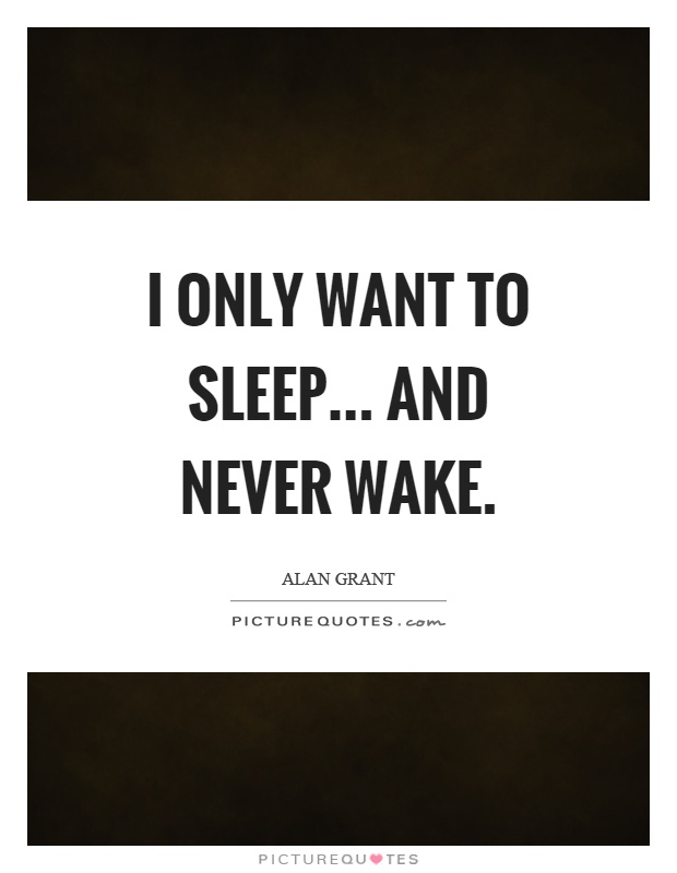 I only want to sleep... and never wake Picture Quote #1