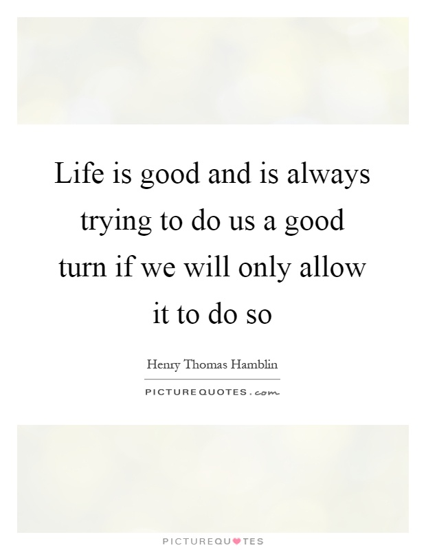 Life is good and is always trying to do us a good turn if we will only allow it to do so Picture Quote #1