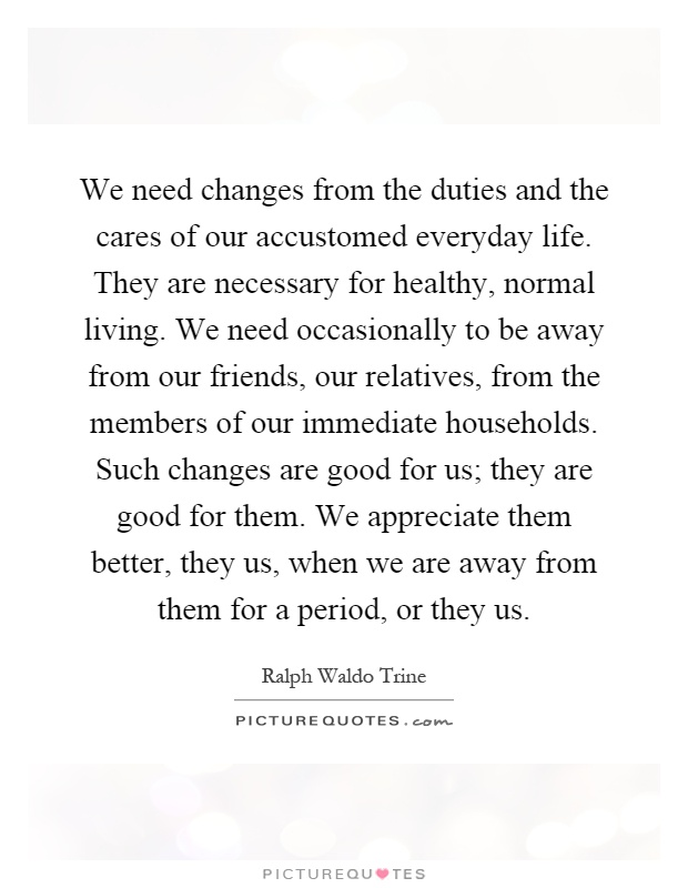 We need changes from the duties and the cares of our accustomed everyday life. They are necessary for healthy, normal living. We need occasionally to be away from our friends, our relatives, from the members of our immediate households. Such changes are good for us; they are good for them. We appreciate them better, they us, when we are away from them for a period, or they us Picture Quote #1