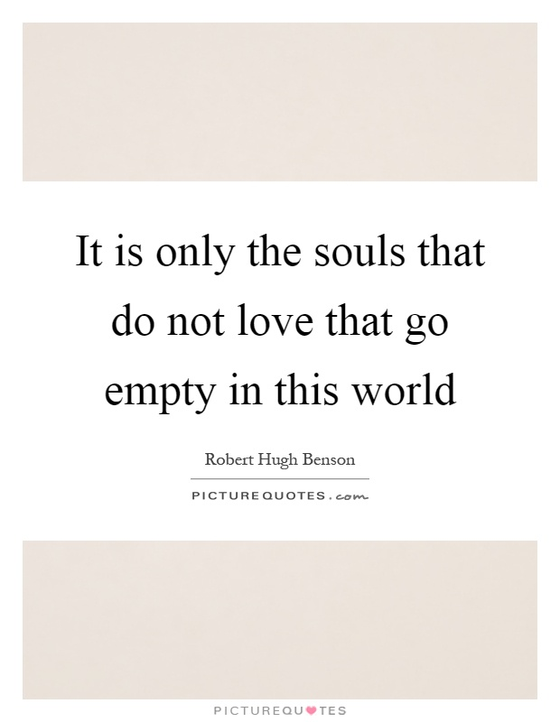 It is only the souls that do not love that go empty in this world Picture Quote #1