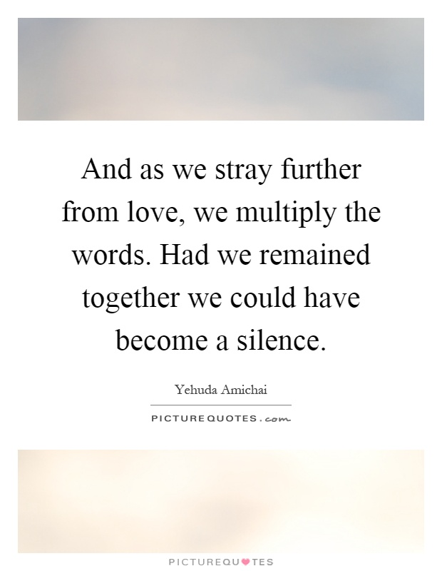 And as we stray further from love, we multiply the words. Had we remained together we could have become a silence Picture Quote #1