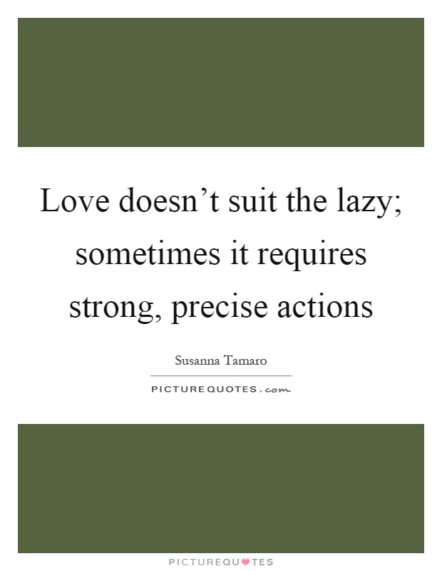 Love doesn't suit the lazy; sometimes it requires strong, precise actions Picture Quote #1