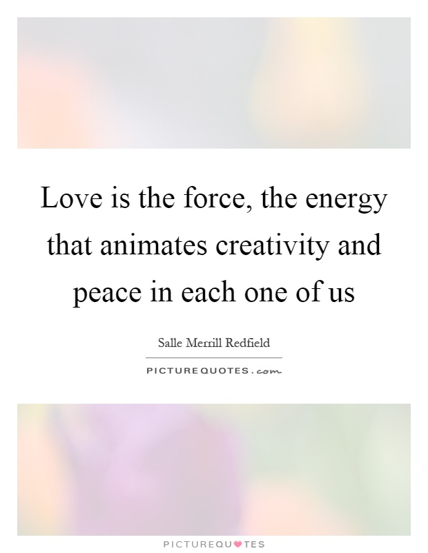 Love is the force, the energy that animates creativity and peace in each one of us Picture Quote #1