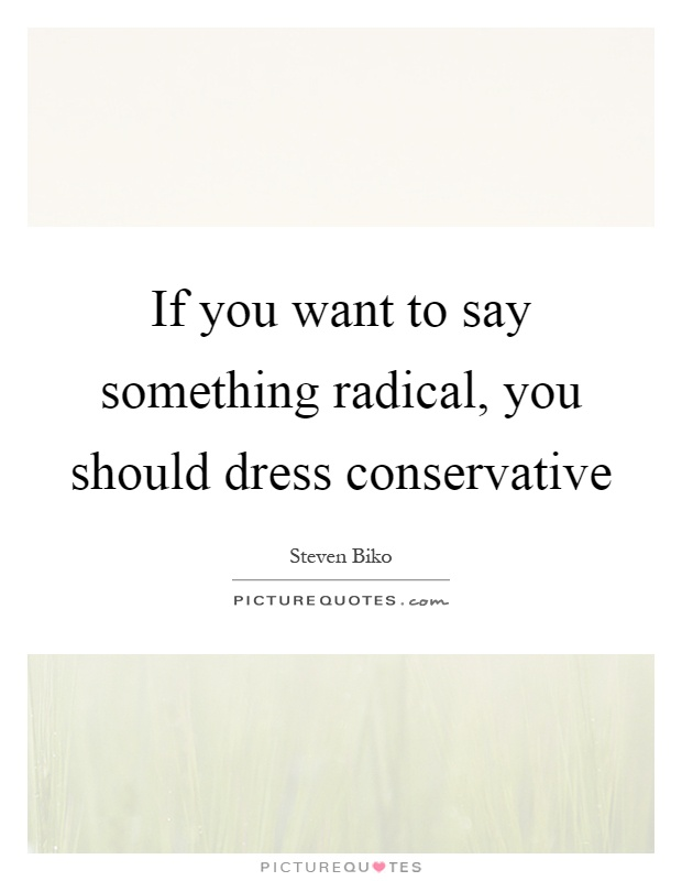 If you want to say something radical, you should dress conservative Picture Quote #1