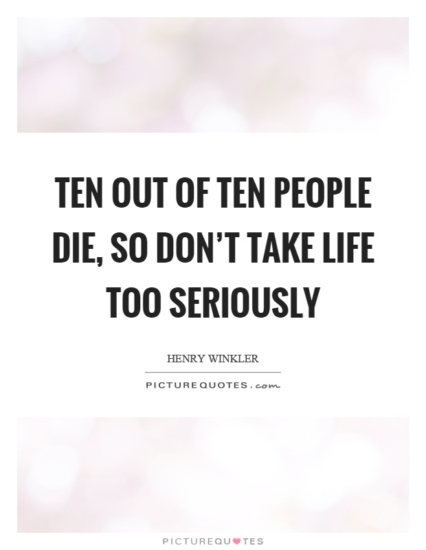 Quotes About Taking Life Too Seriously: Ten Out Of Ten People Die, So Don't Take Life Too