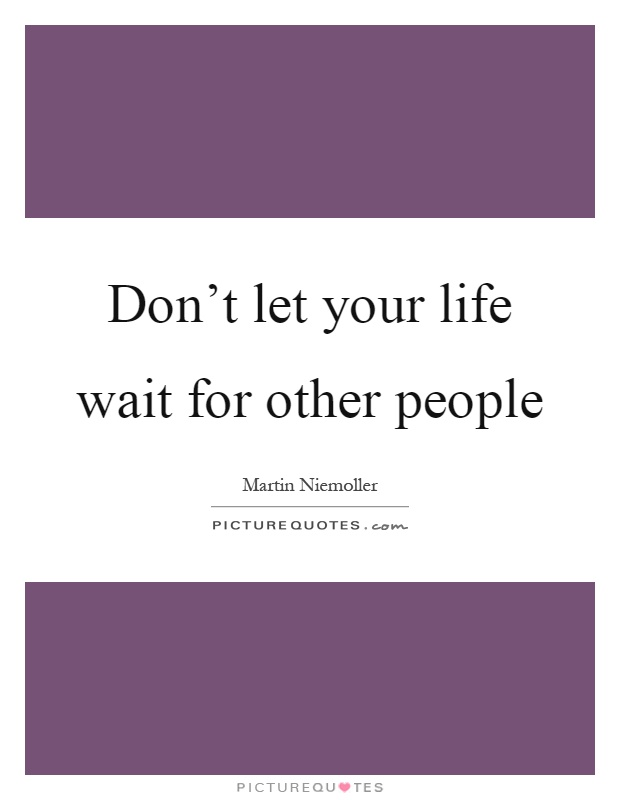 Don't let your life wait for other people Picture Quote #1