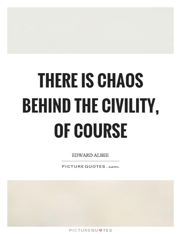There is chaos behind the civility, of course Picture Quote #1