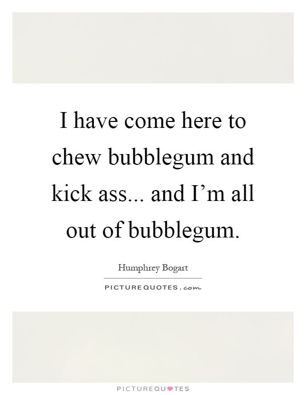 I have come here to chew bubblegum and kick ass... and I\'m ...