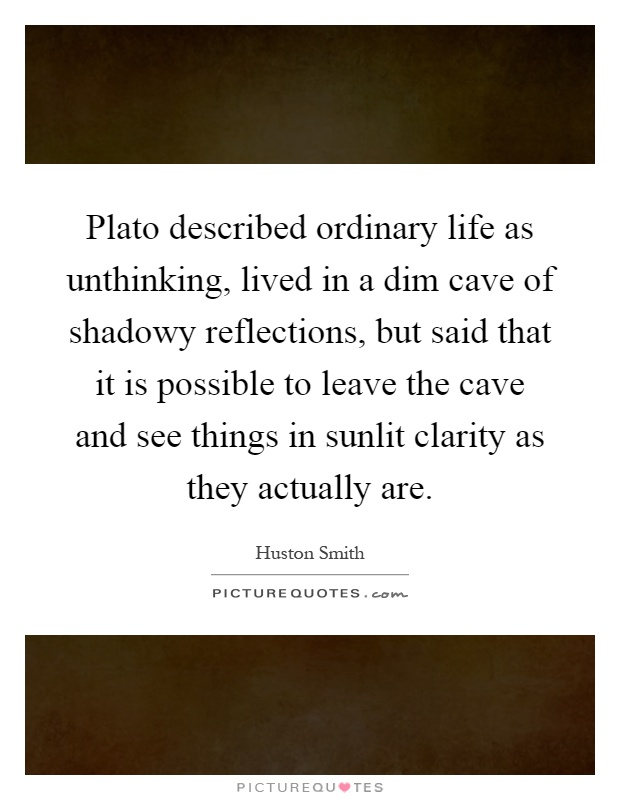 Plato described ordinary life as unthinking, lived in a dim cave of shadowy reflections, but said that it is possible to leave the cave and see things in sunlit clarity as they actually are Picture Quote #1