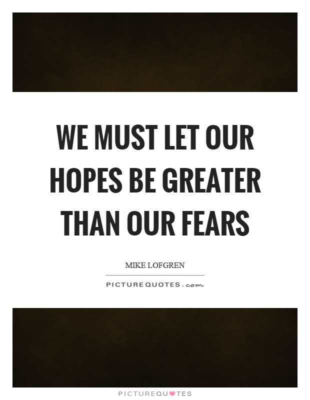 We must let our hopes be greater than our fears Picture Quote #1