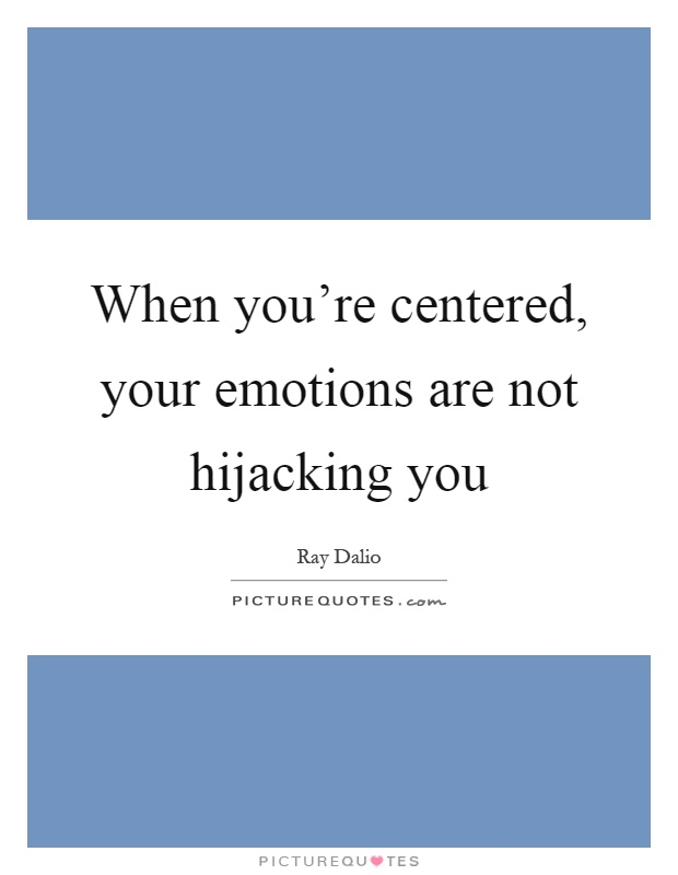 When you're centered, your emotions are not hijacking you Picture Quote #1