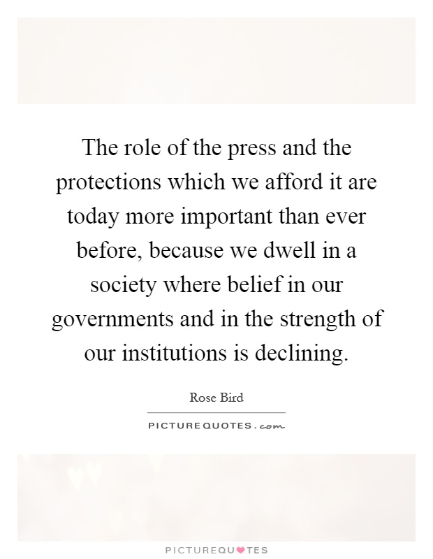 The role of the press and the protections which we afford it are today more important than ever before, because we dwell in a society where belief in our governments and in the strength of our institutions is declining Picture Quote #1