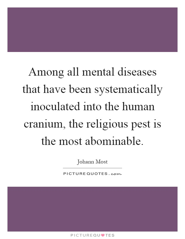 Among all mental diseases that have been systematically inoculated into the human cranium, the religious pest is the most abominable Picture Quote #1