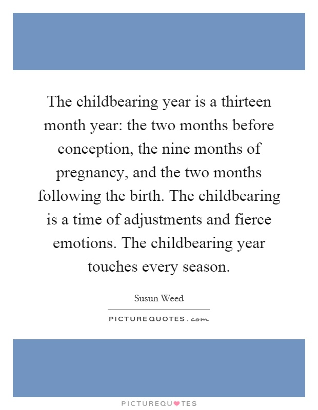 The childbearing year is a thirteen month year: the two months before conception, the nine months of pregnancy, and the two months following the birth. The childbearing is a time of adjustments and fierce emotions. The childbearing year touches every season Picture Quote #1