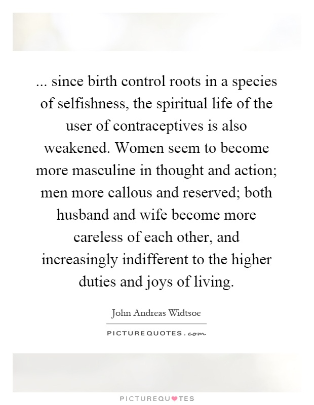 ... since birth control roots in a species of selfishness, the spiritual life of the user of contraceptives is also weakened. Women seem to become more masculine in thought and action; men more callous and reserved; both husband and wife become more careless of each other, and increasingly indifferent to the higher duties and joys of living Picture Quote #1