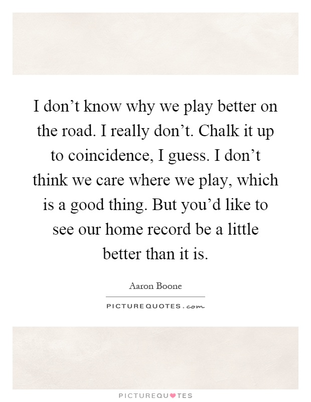 I don't know why we play better on the road. I really don't. Chalk it up to coincidence, I guess. I don't think we care where we play, which is a good thing. But you'd like to see our home record be a little better than it is Picture Quote #1