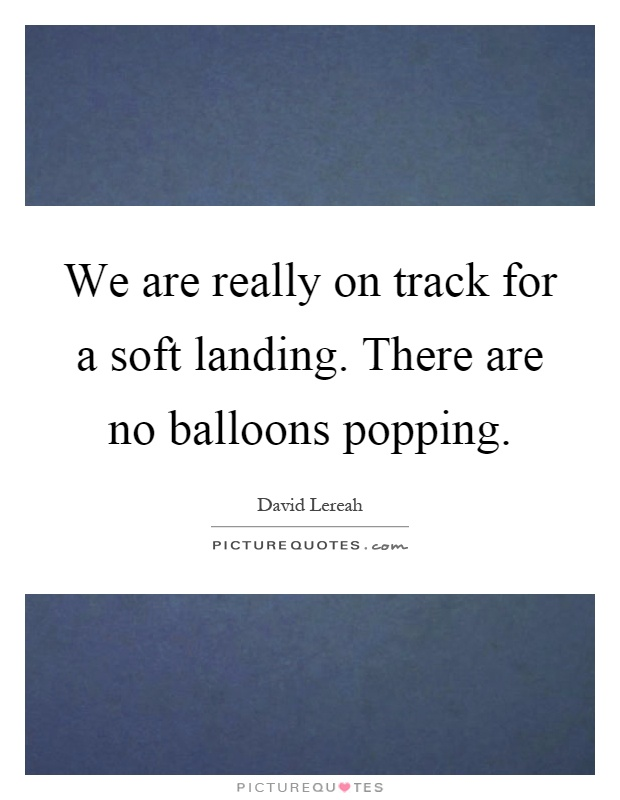 We are really on track for a soft landing. There are no balloons popping Picture Quote #1