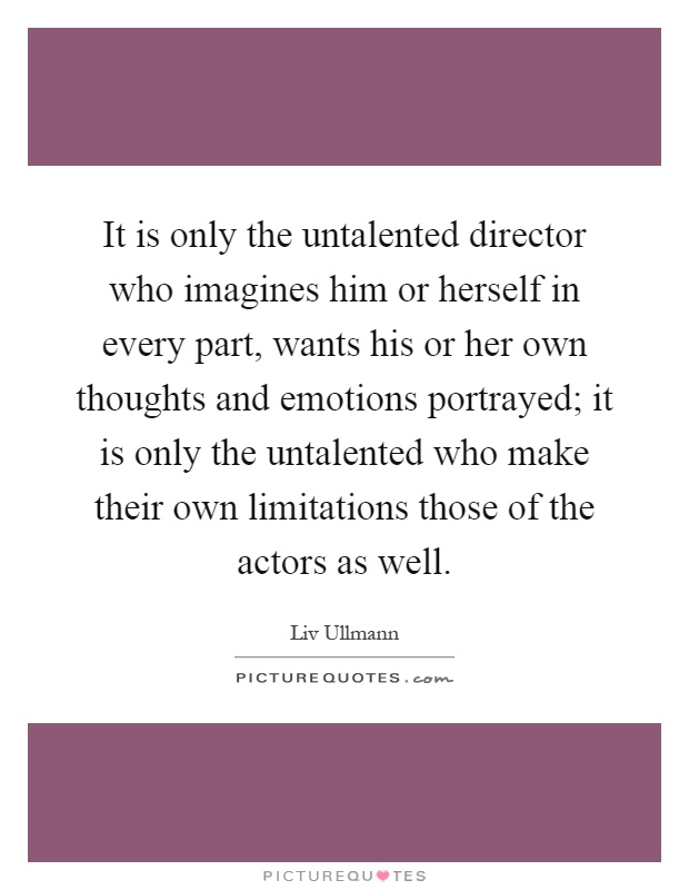 It is only the untalented director who imagines him or herself in every part, wants his or her own thoughts and emotions portrayed; it is only the untalented who make their own limitations those of the actors as well Picture Quote #1