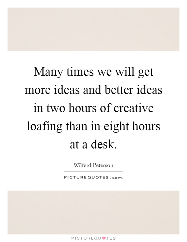 Many times we will get more ideas and better ideas in two hours of creative loafing than in eight hours at a desk Picture Quote #1