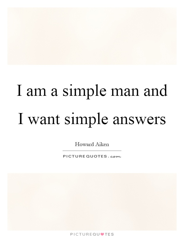 I am a simple man and I want simple answers | Picture Quotes
