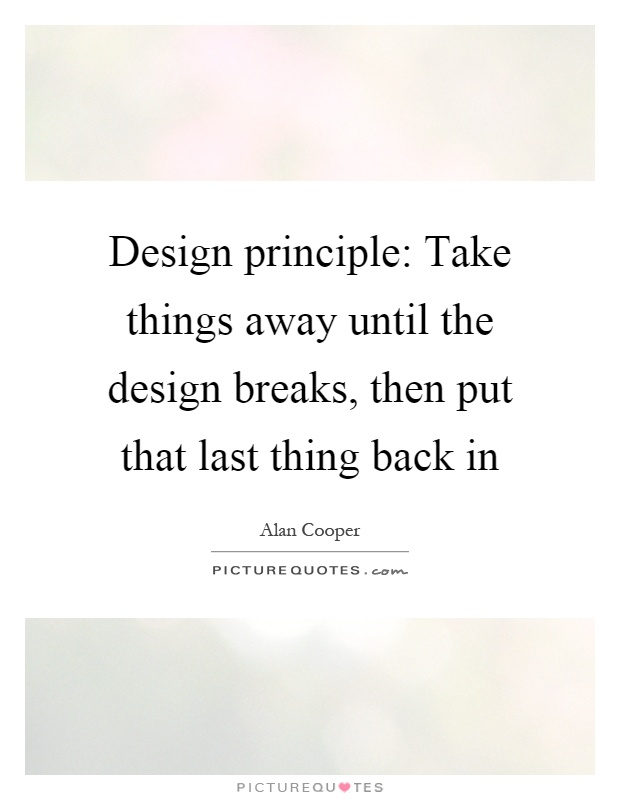 Design principle: Take things away until the design breaks, then put that last thing back in Picture Quote #1
