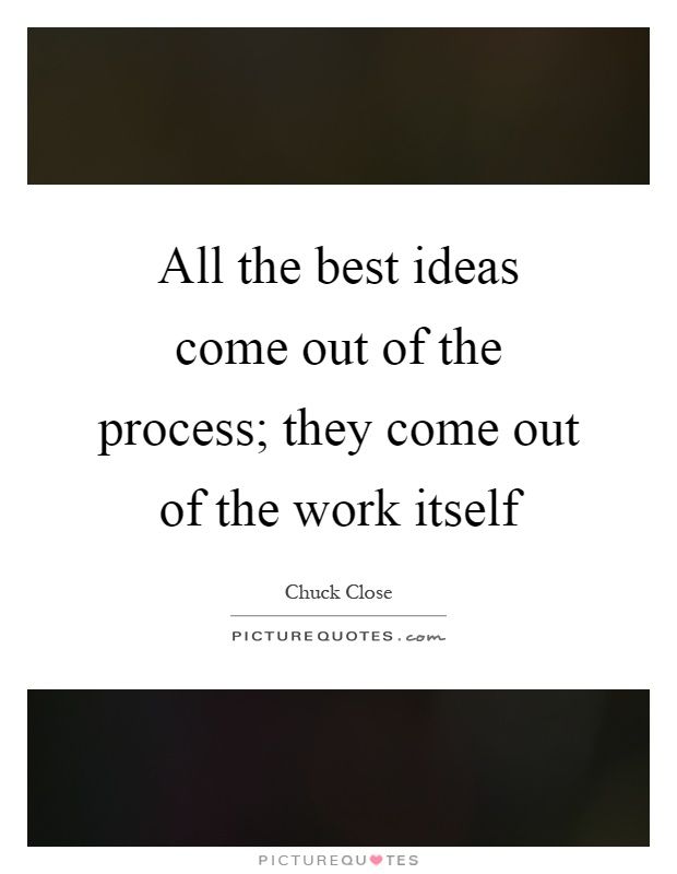 All the best ideas come out of the process; they come out of the work itself Picture Quote #1