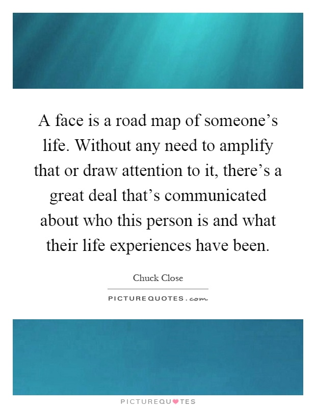 A face is a road map of someone's life. Without any need to amplify that or draw attention to it, there's a great deal that's communicated about who this person is and what their life experiences have been Picture Quote #1