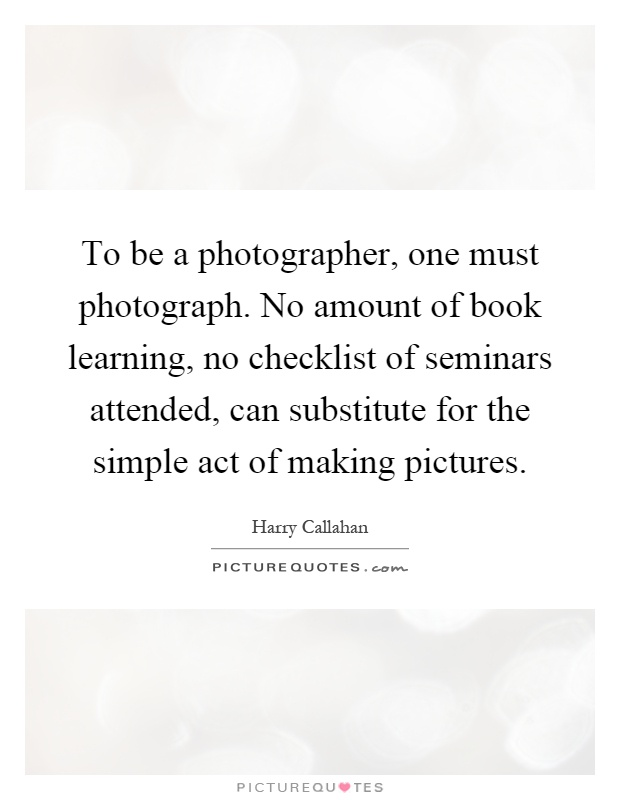 To be a photographer, one must photograph. No amount of book learning, no checklist of seminars attended, can substitute for the simple act of making pictures Picture Quote #1