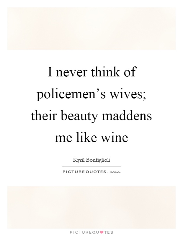 I never think of policemen's wives; their beauty maddens me like wine Picture Quote #1