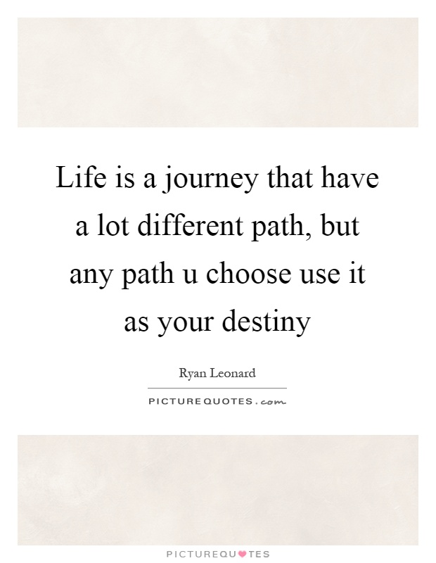 Life is a journey that have a lot different path, but any path u choose use it as your destiny Picture Quote #1