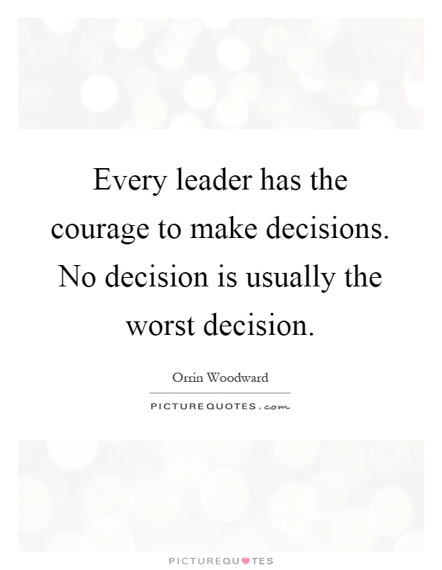 Every leader has the courage to make decisions. No decision is usually the worst decision Picture Quote #1