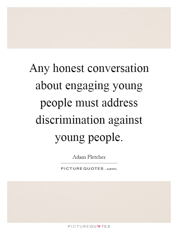 Any honest conversation about engaging young people must address discrimination against young people Picture Quote #1