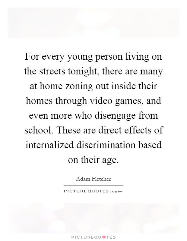 For every young person living on the streets tonight, there are many at home zoning out inside their homes through video games, and even more who disengage from school. These are direct effects of internalized discrimination based on their age Picture Quote #1