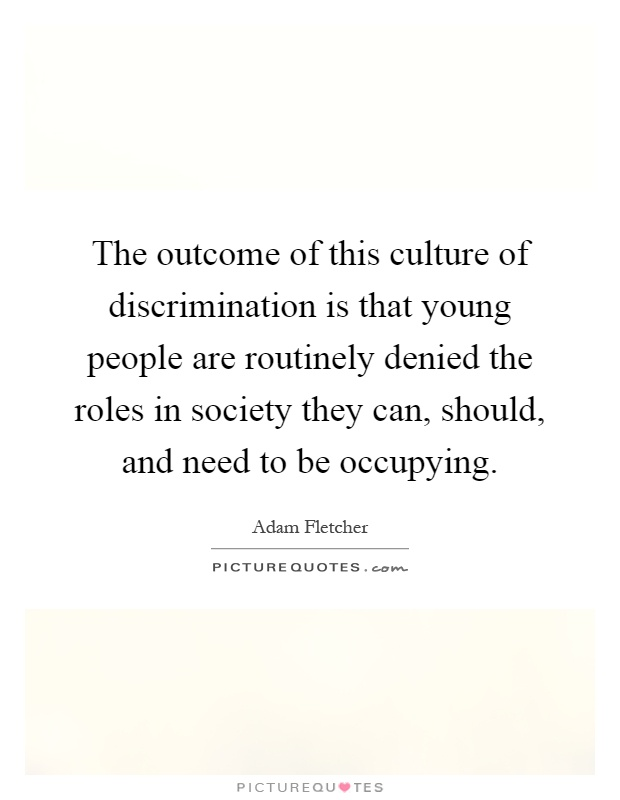 The outcome of this culture of discrimination is that young people are routinely denied the roles in society they can, should, and need to be occupying Picture Quote #1