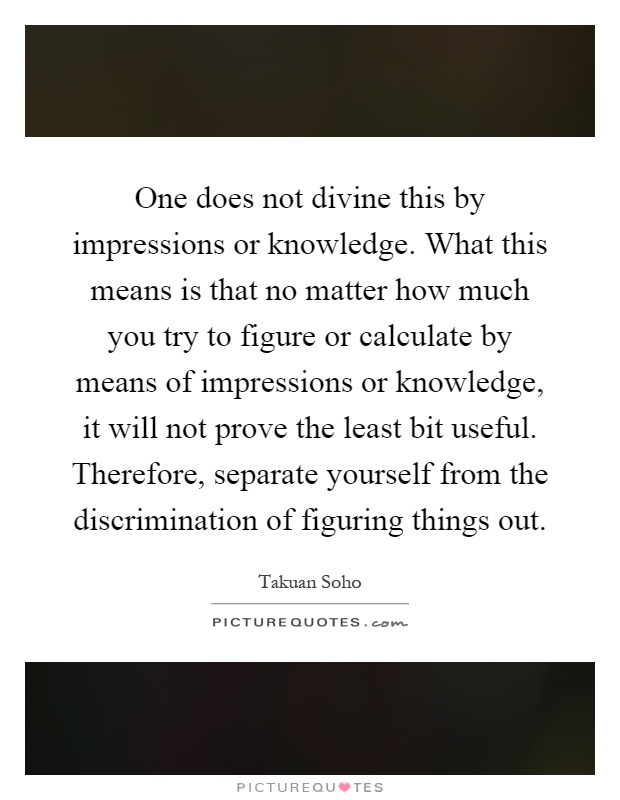 One does not divine this by impressions or knowledge. What this means is that no matter how much you try to figure or calculate by means of impressions or knowledge, it will not prove the least bit useful. Therefore, separate yourself from the discrimination of figuring things out Picture Quote #1