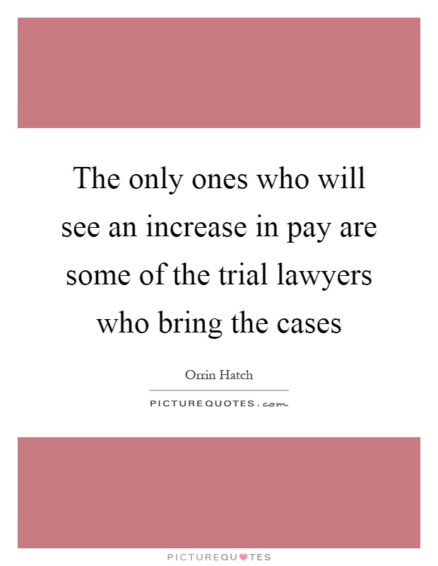 The only ones who will see an increase in pay are some of the trial lawyers who bring the cases Picture Quote #1