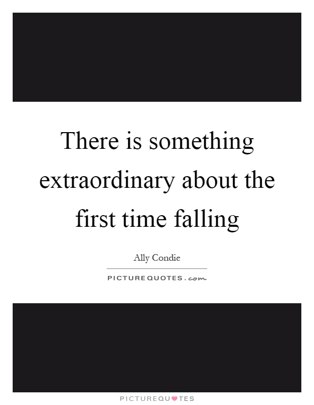 There is something extraordinary about the first time falling Picture Quote #1