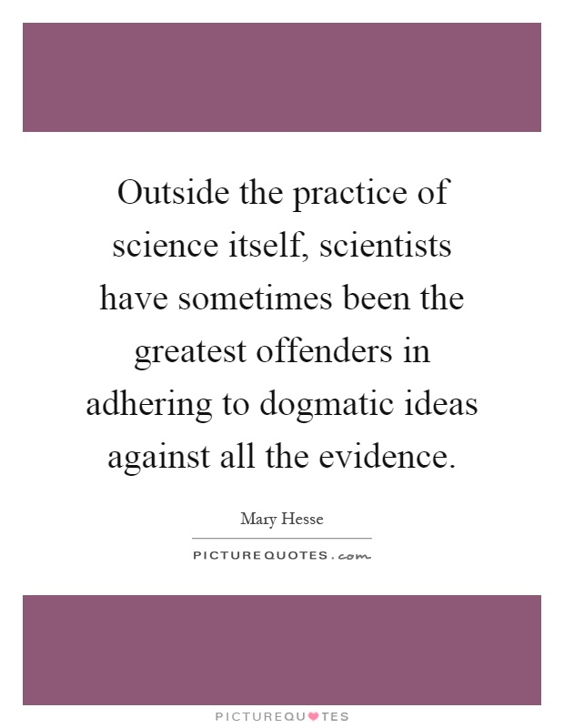 Outside the practice of science itself, scientists have sometimes been the greatest offenders in adhering to dogmatic ideas against all the evidence Picture Quote #1