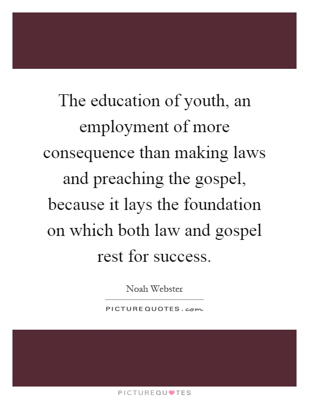 The education of youth, an employment of more consequence than making laws and preaching the gospel, because it lays the foundation on which both law and gospel rest for success Picture Quote #1