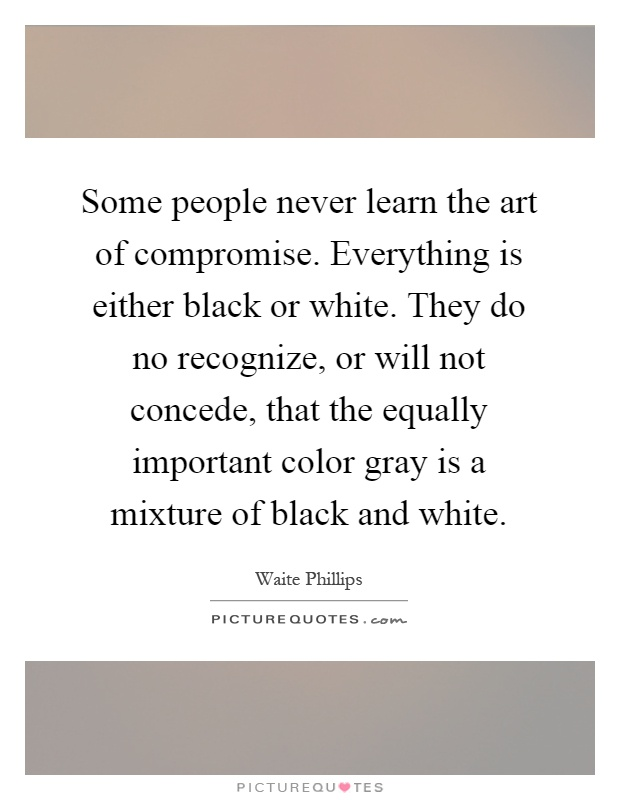 Some people never learn the art of compromise. Everything is either black or white. They do no recognize, or will not concede, that the equally important color gray is a mixture of black and white Picture Quote #1