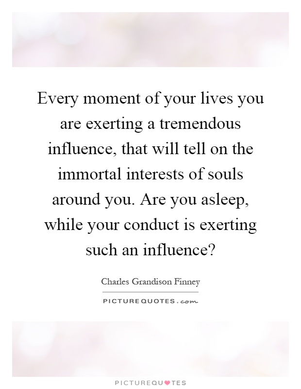 Every moment of your lives you are exerting a tremendous influence, that will tell on the immortal interests of souls around you. Are you asleep, while your conduct is exerting such an influence? Picture Quote #1